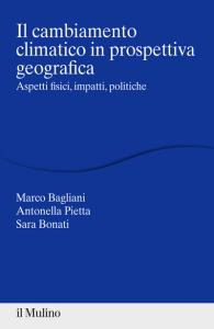 Il cambiamento climatico in prospettiva geografica. Aspetti fisici, impatti, teorie, Antonella Pietta, Marco Bagliani, Sara Bonati