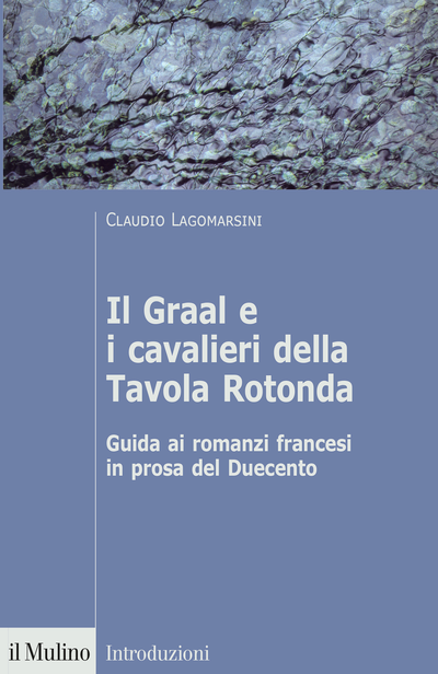 """""""Il Graal e i cavalieri della Tavola Rotonda. Guida ai romanzi francesi in prosa del Duecento"""" di Claudio Lagomarsini"""