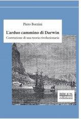 """""""L'arduo cammino di Darwin. Costruzione di una teoria rivoluzionaria"""" di Piero Borzini"""