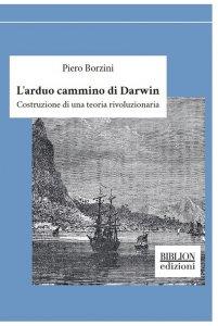 L'arduo cammino di Darwin. Costruzione di una teoria rivoluzionaria, Piero Borzini
