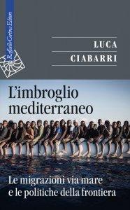 L'imbroglio mediterraneo. Le migrazioni via mare e le politiche della frontiera, Luca Ciabarri