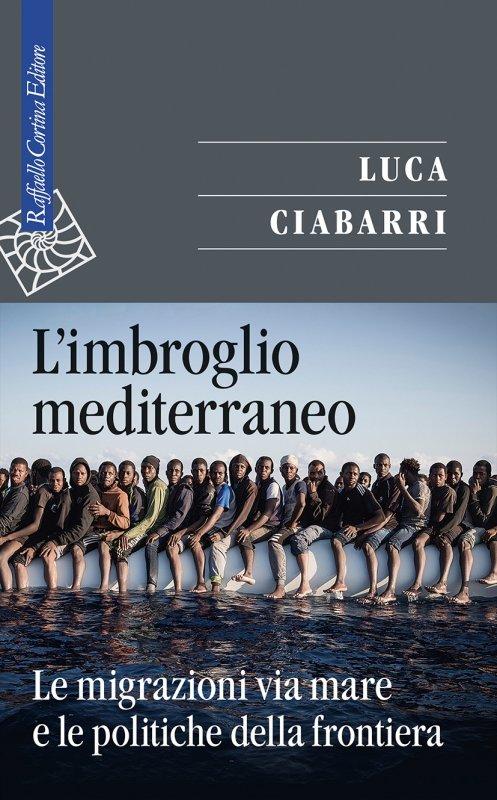 """""""L'imbroglio mediterraneo. Le migrazioni via mare e le politiche della frontiera"""" di Luca Ciabarri"""