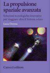"""""""La propulsione spaziale avanzata. Soluzioni tecnologiche innovative per viaggiare oltre il Sistema solare"""" di Luca Derosa"""