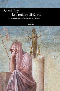 Le lacrime di Roma. Il potere del pianto nel mondo antico, Sarah Rey