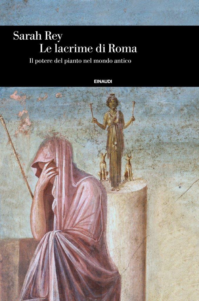 """""""Le lacrime di Roma. Il potere del pianto nel mondo antico"""" di Sarah Rey"""