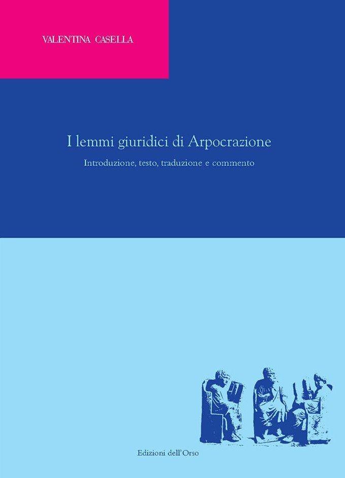 """""""I lemmi giuridici di Arpocrazione. Introduzione, testo, traduzione e commento"""" di Valentina Casella"""
