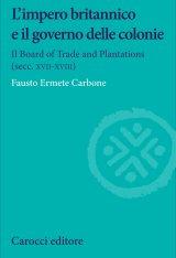 """""""L'impero britannico e il governo delle colonie. Il Board of Trade and Plantations (secc. XVII-XVIII)"""" di Fausto Ermete Carbone"""