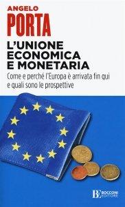 L'Unione economica e monetaria. Come e perché l'Europa è arrivata fin qui e quali sono le prospettive, Angelo Porta
