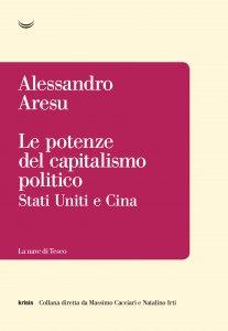 Le potenze del capitalismo politico. Stati Uniti e Cina, Alessandro Aresu