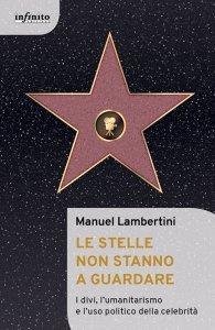 Le stelle non stanno a guardare. I divi, l'umanitarismo e l'uso politico della celebrità, Manuel Lambertini