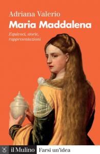 Maria Maddalena. Equivoci, storie, rappresentazioni, Adriana Valerio