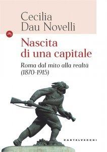 Nascita di una capitale. Roma dal mito alla realtà (1870-1915), Cecilia Dau Novelli