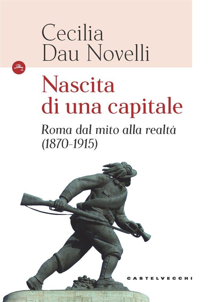 """""""Nascita di una capitale. Roma dal mito alla realtà (1870-1915)"""" di Cecilia Dau Novelli"""