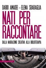 """""""Nati per raccontare. Dalla narrazione creativa alla biblioterapia"""" di Dario Amadei ed Elena Sbaraglia"""