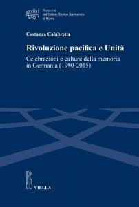 Rivoluzione pacifica e Unità. Celebrazioni e culture della memoria in Germania (1990-2015), Costanza Calabretta