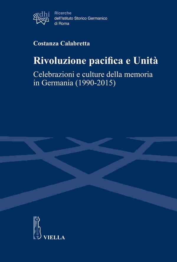 """""""Rivoluzione pacifica e Unità. Celebrazioni e culture della memoria in Germania (1990-2015)"""" di Costanza Calabretta"""