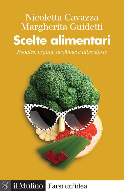 """""""Scelte alimentari. Foodies, vegani, neofobici e altre storie"""" di Margherita Guidetti e Nicoletta Cavazza"""