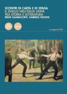 Scontri di carta e di spada. Il duello nell'Italia unita tra storia e letteratura, Gabriele Paolini, Irene Gambacorti