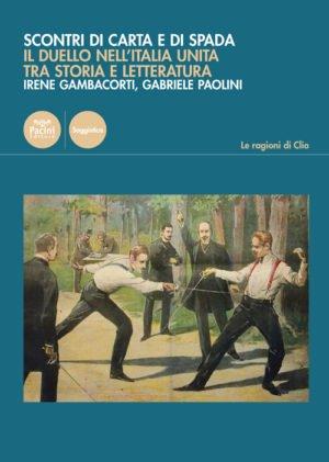 """""""Scontri di carta e di spada. Il duello nell'Italia unita tra storia e letteratura"""" di Gabriele Paolini e Irene Gambacorti"""