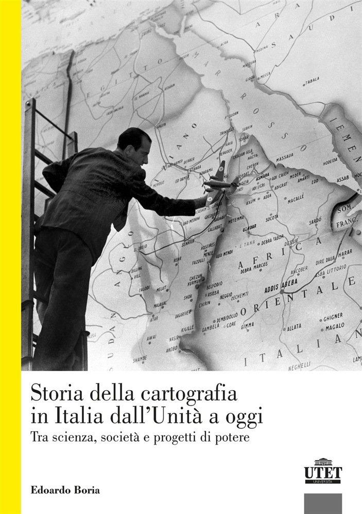 """""""Storia della cartografia in Italia dall'Unità a oggi. Tra scienza, società e progetti di potere"""" di Edoardo Boria"""