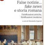 """""""False notizie... <em>fake news</em> e storia romana. Falsificazioni antiche, falsificazioni moderne"""" a cura di Simonetta Segenni"""
