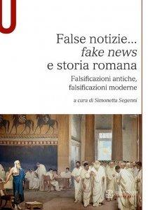 False notizie... fake news e storia romana. Falsificazioni antiche, falsificazioni moderne, Simonetta Segenni