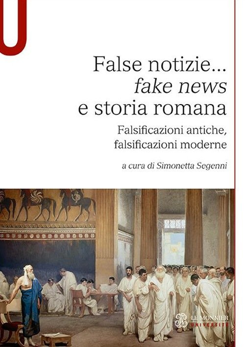 """""""False notizie… <em>fake news</em> e storia romana. Falsificazioni antiche, falsificazioni moderne"""" a cura di Simonetta Segenni"""