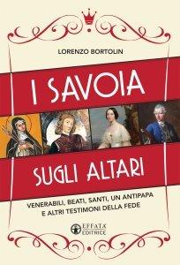 I Savoia sugli altari. Venerabili, beati, santi, un antipapa e altri testimoni della fede, Lorenzo Bortolin