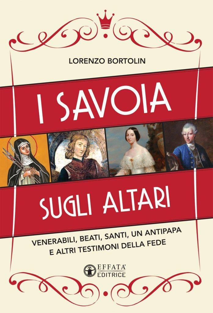 """""""I Savoia sugli altari. Venerabili, beati, santi, un antipapa e altri testimoni della fede"""" di Lorenzo Bortolin"""