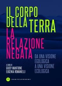 Il corpo della terra. La relazione negata. Da una visione egologica a una visione ecologica, Giusy Mantione, Eugenia Romanelli