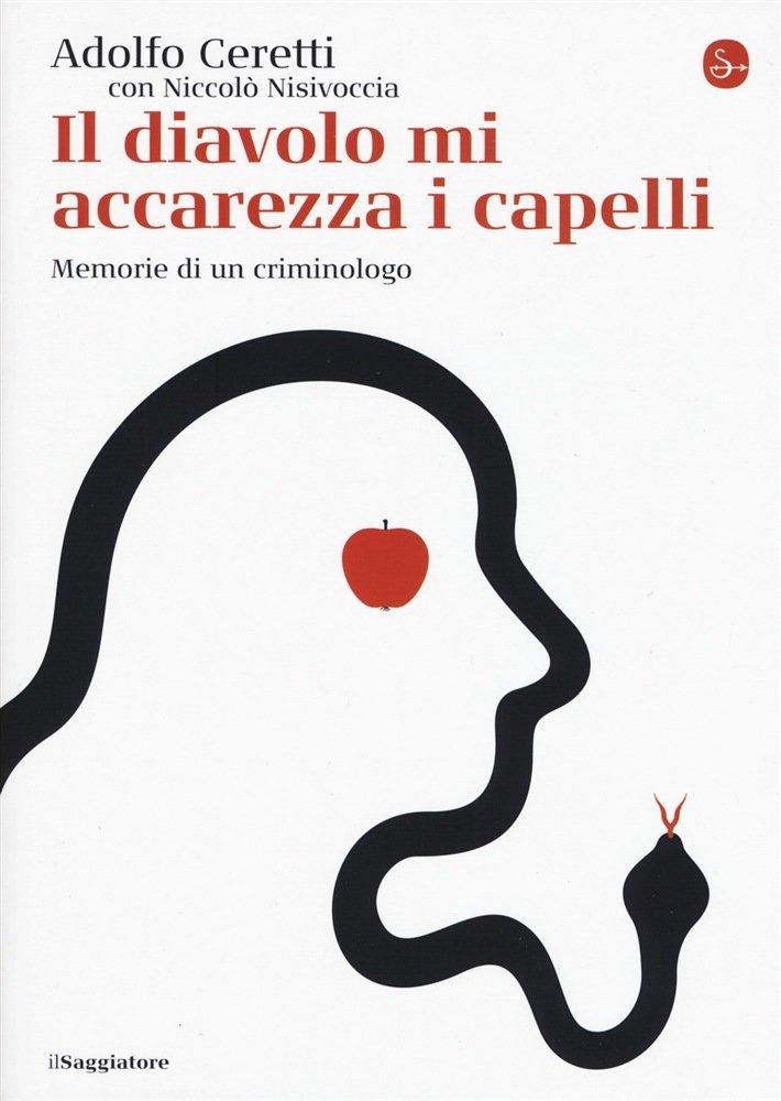 """""""Il diavolo mi accarezza i capelli. Memorie di un criminologo"""" di Adolfo Ceretti e Niccolò Nisivoccia"""