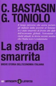 La strada smarrita. Breve storia dell'economia italiana, Carlo Bastasin, Gianni Toniolo