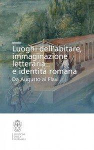 Luoghi dell'abitare, immaginazione letteraria e identità romana. Da Augusto ai Flavi, Mario Labate, Mario Citroni, Gianpiero Rosati
