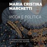 """""""Moda e politica. La rappresentazione simbolica del potere"""" di Maria Cristina Marchetti"""