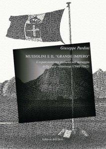 Mussolini e il «grande impero». L'espansionismo italiano nel miraggio della pace vittoriosa (1940-1942), Giuseppe Pardini