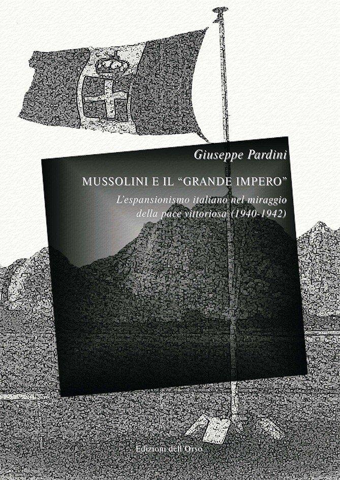 """""""Mussolini e il «grande impero». L'espansionismo italiano nel miraggio della pace vittoriosa (1940-1942)"""" di Giuseppe Pardini"""