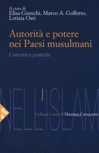 Autorità e potere nei Paesi musulmani. Concetti e pratiche, Letizia Osti, Elisa Giunchi, Marco A. Golfetto