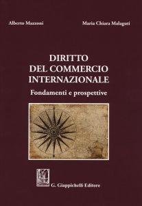 Diritto del commercio internazionale. Fondamenti e prospettive, Maria Chiara Malaguti, Alberto Mazzoni
