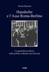 """""""Haushofer e l'Asse Roma-Berlino. La geopolitica tedesca nella politica culturale nazi-fascista"""" di Nicola Bassoni"""
