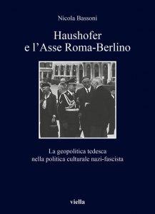 Haushofer e l'Asse Roma-Berlino. La geopolitica tedesca nella politica culturale nazi-fascista, Nicola Bassoni
