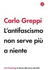 """""""L'antifascismo non serve più a niente"""" di Carlo Greppi"""