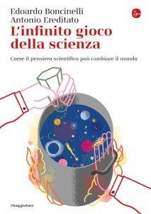 L'infinito gioco della scienza. Come il pensiero scientifico può cambiare il mondo, Antonio Ereditato, Edoardo Boncinelli
