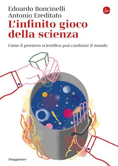 """""""L'infinito gioco della scienza. Come il pensiero scientifico può cambiare il mondo"""" di Antonio Ereditato ed Edoardo Boncinelli"""