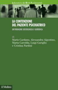 La contenzione del paziente psichiatrico. Un'indagine sociologica e giuridica, Mario Cardano, Alessandra Algostino, Marta Caredda, Luigi Gariglio, Cristina Pardini