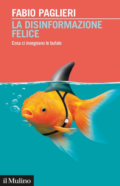 """""""La disinformazione felice. Cosa ci insegnano le bufale"""" di Fabio Paglieri"""