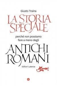 La storia speciale. Perché non possiamo fare a meno degli antichi romani, Giusto Traina