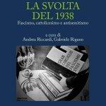 """""""La svolta del 1938. Fascismo, cattolicesimo e antisemitismo"""" a cura di Gabriele Rigano e Andrea Riccardi"""