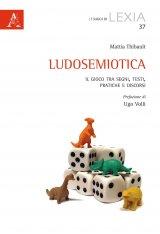 """""""Ludosemiotica. Il gioco tra segni, testi, pratiche e discorsi"""" di Mattia Thibault"""