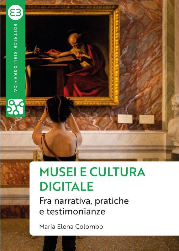 """""""Musei e cultura digitale. Fra narrativa, pratiche e testimonianze"""" di Maria Elena Colombo"""