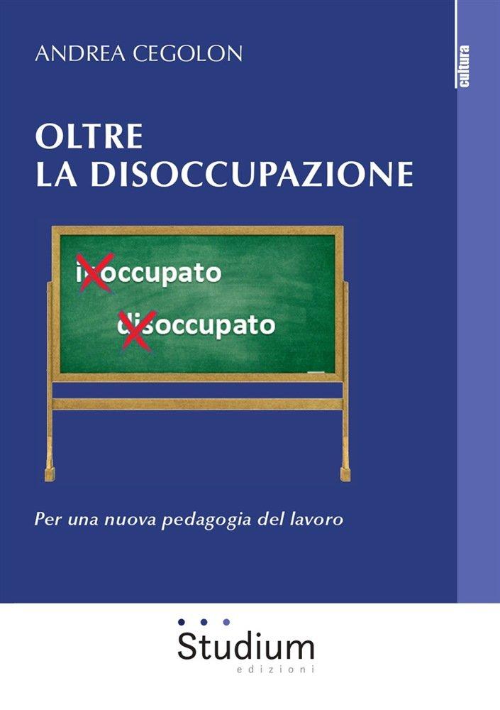 """""""Oltre la disoccupazione. Per una nuova pedagogia del lavoro"""" di Andrea Cegolon"""